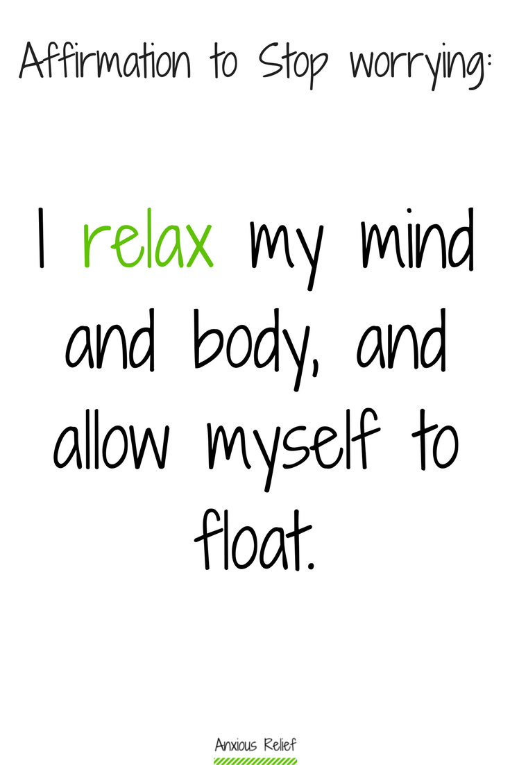 Affirmation to stop worrying about stupid little things: I relax my mind and body, and allow myself to float