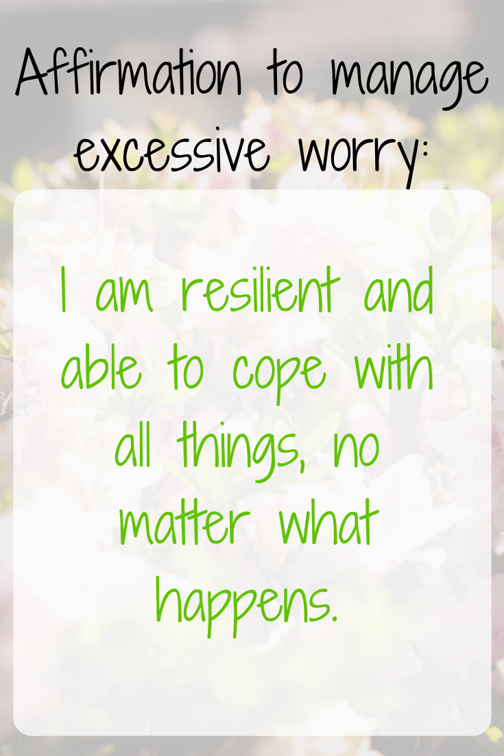 Excessive worrying affirmation: I am resilient and able to cope with all things no matter what happens.
